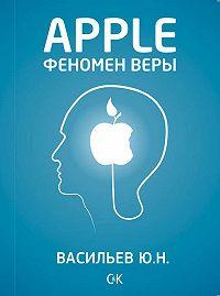 Юрий Васильев - Apple. Феномен веры