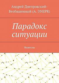 Андрей Днепровский-Безбашенный (A. DNEPR) -Парадокс ситуации. Новеллы