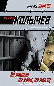Владимир Колычев -Не жалею, не зову, не плачу