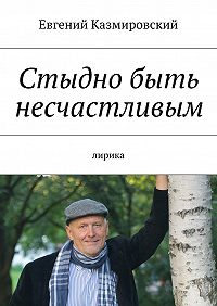 Евгений Казмировский - Стыдно быть несчастливым