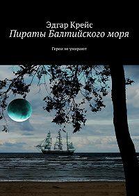 Эдгар Крейс -Пираты Балтийского моря. Герои неумирают