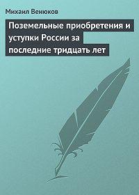 Михаил Венюков -Поземельные приобретения и уступки России за последние тридцать лет