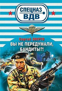 Сергей Зверев -Вы не передумали, бандиты?
