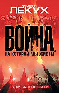 Дмитрий Лекух - Война, на которой мы живем. Байки смутного времени