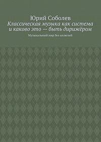 Юрий Соболев - Классическая музыка как система икаково это– быть дирижёром. Музыкальный мир без иллюзий