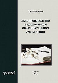 Людмила Волобуева - Делопроизводство в дошкольном образовательном учреждении