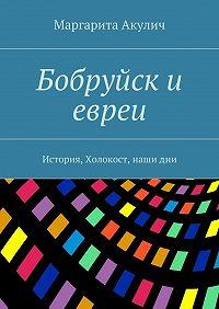 Маргарита Акулич -Бобруйск и евреи. История, Холокост, нашидни