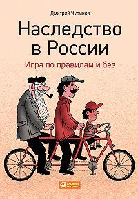 Дмитрий Чудинов -Наследство в России. Игра по правилам и без
