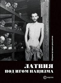 Коллектив Авторов -Латвия под игом нацизма. Сборник архивных документов