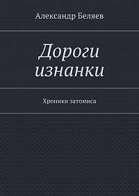 Александр Беляев -Дороги изнанки. Хроники затомиса