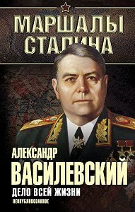 Александр Василевский -Дело всей жизни. Неопубликованное