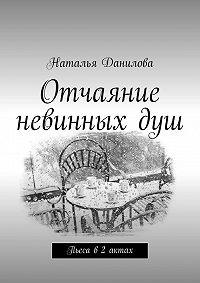 Наталья Данилова - Отчаяние невинныхдуш. Пьеса в2 актах