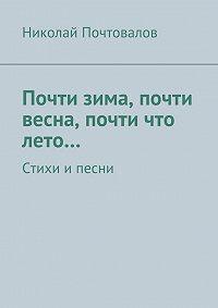 Николай Почтовалов - Почти зима, почти весна, почти что лето… Стихи ипесни