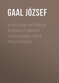 József Gaal -A peleskei notárius: Bohózat három szakaszban négy felvonással