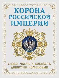 Николай Фоменко -Корона Российской империи. Слава, честь и доблесть династии Романовых