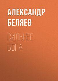 Александр Беляев -Сильнее бога