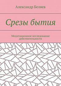 Александр Беляев -Срезы бытия. Медитационное исследование действительности