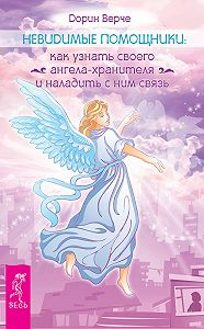 Дорин Верче -Невидимые помощники. Как узнать своего ангела-хранителя и наладить с ним связь