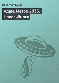 Вячеслав Кумин -Адам. Метро 2033. Новосибирск