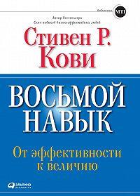 Стивен Кови -Восьмой навык. От эффективности к величию