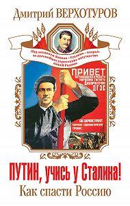 Дмитрий Верхотуров - Путин, учись у Сталина! Как спасти Россию