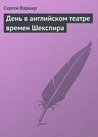 Сергей Варшер - День ванглийском театре времен Шекспира