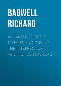Richard Bagwell -Ireland under the Stuarts and during the Interregnum, Vol. I (of 3), 1603-1642