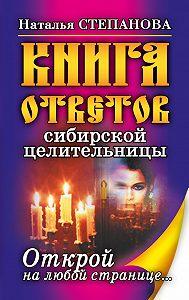 Наталья Ивановна Степанова -Книга ответов сибирской целительницы. Открой на любой странице…
