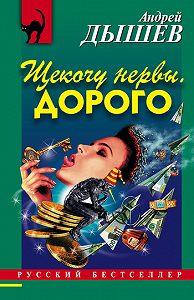 Андрей Дышев - Щекочу нервы. Дорого