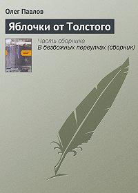 Олег Павлов - Яблочки от Толстого