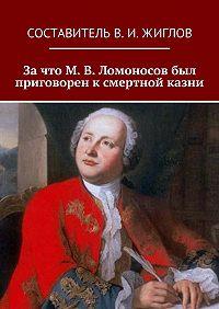 В. Жиглов -Зачто М.В.Ломоносов был приговорен ксмертной казни