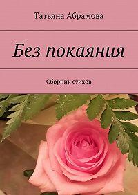 Татьяна Абрамова -Без покаяния. Сборник стихов