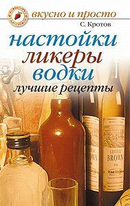 Сергей Кротов -Настойки, ликеры, водки. Лучшие рецепты