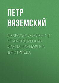 Петр Андреевич Вяземский -Известие о жизни и стихотворениях Ивана Ивановича Дмитриева