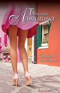 Татьяна Алюшина -Девушка-праздник