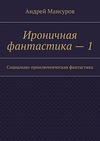 Андрей Мансуров -Ироничная фантастика–1. Социально-приключенческая фантастика