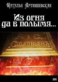 Наталья Артюшевская -Из огня да в полымя…