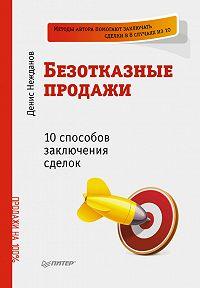 Денис Викторович Нежданов -Безотказные продажи: 10 способов заключения сделок