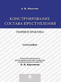 Артем Иванчин -Конструирование состава преступления: теория и практика. Монография