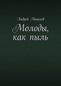 Андрей Моисеев - Молоды, какпыль