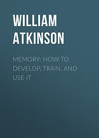 William Atkinson -Memory: How to Develop, Train, and Use It