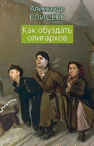 Александр Елисеев -Как обуздать олигархов