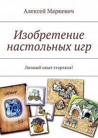 Алексей Маркевич -Изобретение настольныхигр
