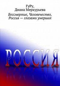 ГуРу -Бессмертие, Человечество, Россия – глазами умерших
