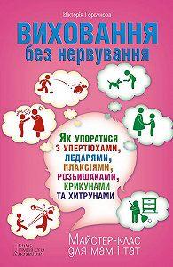 Вікторія Горбунова -Виховання без нервування, або Як упоратися з розбишаками, упертюхами, ледарями, плаксіями, крикунами та хитрунами