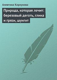 Алевтина Корзунова -Природа, которая лечит: березовый деготь, глина и грязи, шунгит