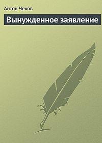 Антон Чехов -Вынужденное заявление