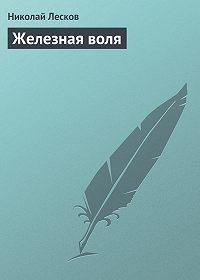 Николай Лесков -Железная воля
