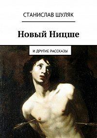 Станислав Шуляк -Новый Ницше. идругие рассказы