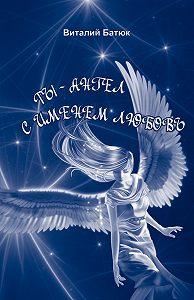 Виталий Батюк - Ты – Ангел с именем любовь (сборник)